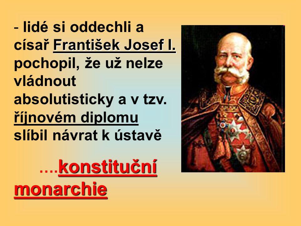 František Josef I. - lidé si oddechli a císař František Josef I. pochopil, že už nelze vládnout absolutisticky a v tzv. říjnovém diplomu slíbil návrat