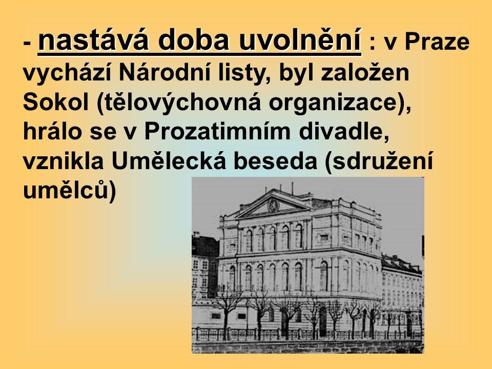 nastává doba uvolnění - nastává doba uvolnění : v Praze vychází Národní listy, byl založen Sokol (tělovýchovná organizace), hrálo se v Prozatimním divadle, vznikla Umělecká beseda (sdružení umělců)