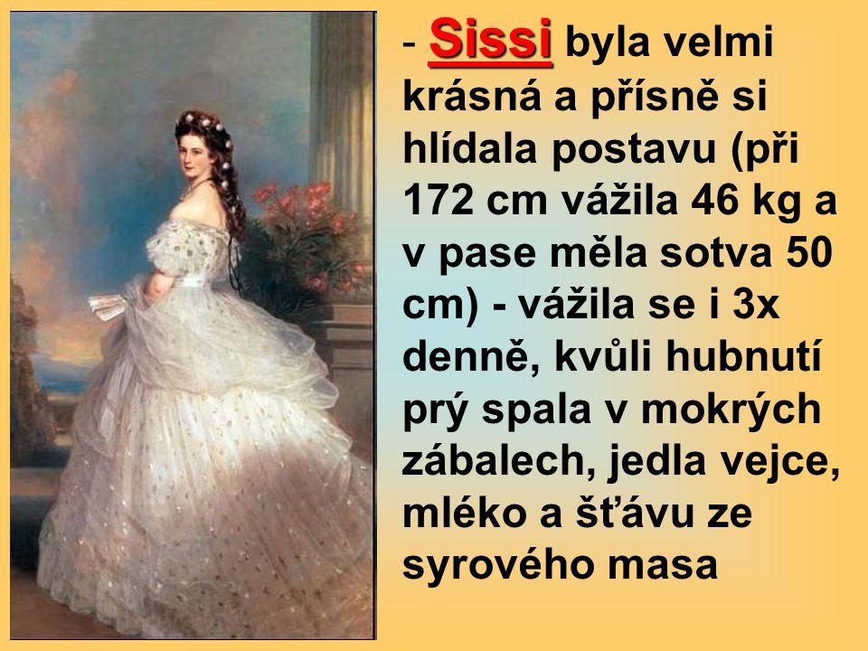 Sissi - Sissi byla velmi krásná a přísně si hlídala postavu (při 172 cm vážila 46 kg a v pase měla sotva 50 cm) - vážila se i 3x denně, kvůli hubnutí prý spala v mokrých zábalech, jedla vejce, mléko a šťávu ze syrového masa