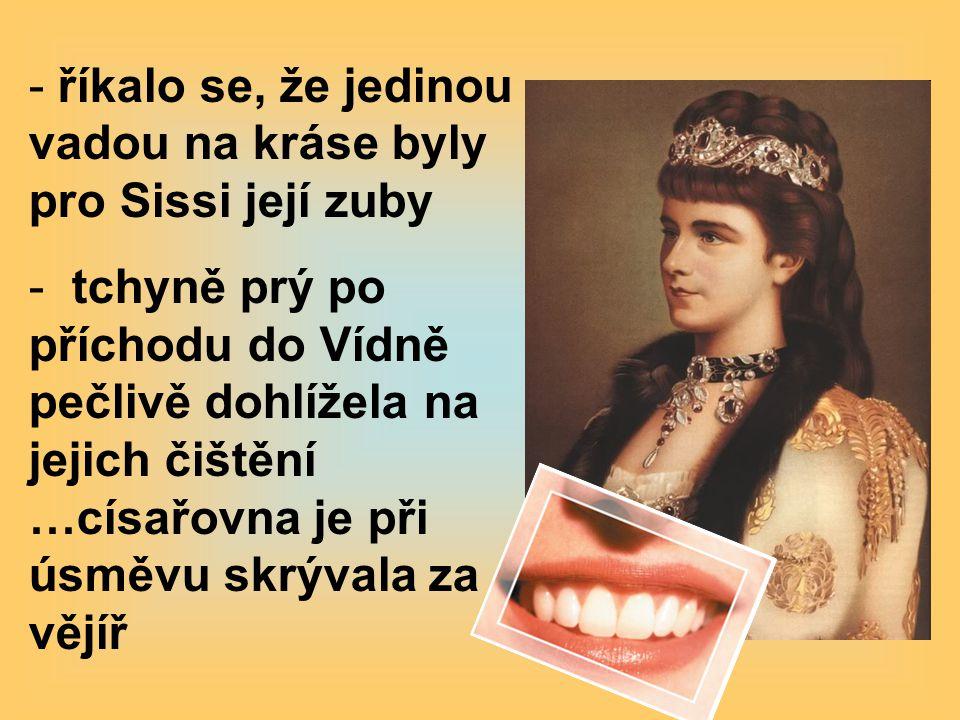 - říkalo se, že jedinou vadou na kráse byly pro Sissi její zuby - tchyně prý po příchodu do Vídně pečlivě dohlížela na jejich čištění …císařovna je při úsměvu skrývala za vějíř