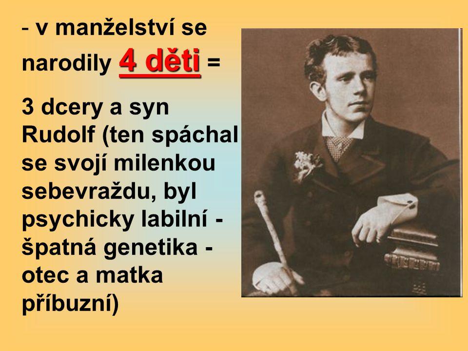 4 děti - v manželství se narodily 4 děti = 3 dcery a syn Rudolf (ten spáchal se svojí milenkou sebevraždu, byl psychicky labilní - špatná genetika - otec a matka příbuzní)