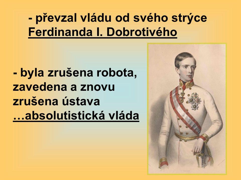 - byla zrušena robota, zavedena a znovu zrušena ústava …absolutistická vláda - převzal vládu od svého strýce Ferdinanda I.