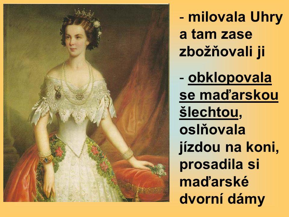 - milovala Uhry a tam zase zbožňovali ji - obklopovala se maďarskou šlechtou, oslňovala jízdou na koni, prosadila si maďarské dvorní dámy