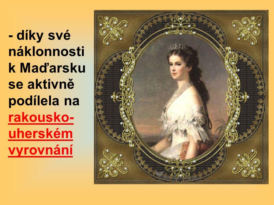 - díky své náklonnosti k Maďarsku se aktivně podílela na rakousko- uherském vyrovnání