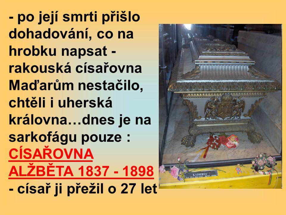 - po její smrti přišlo dohadování, co na hrobku napsat - rakouská císařovna Maďarům nestačilo, chtěli i uherská královna…dnes je na sarkofágu pouze : CÍSAŘOVNA ALŽBĚTA 1837 - 1898 - císař ji přežil o 27 let