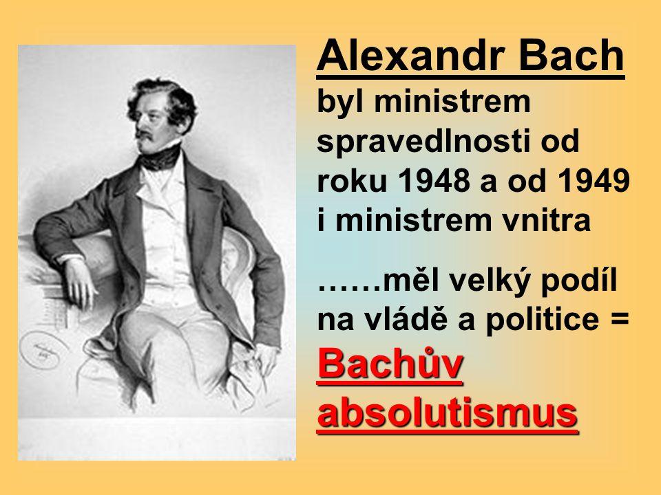 Alexandr Bach byl ministrem spravedlnosti od roku 1948 a od 1949 i ministrem vnitra Bachův absolutismus ……měl velký podíl na vládě a politice = Bachův absolutismus