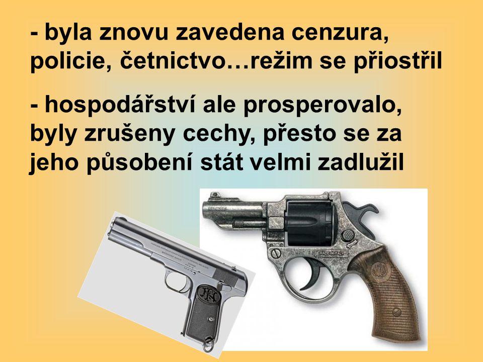 - byla znovu zavedena cenzura, policie, četnictvo…režim se přiostřil - hospodářství ale prosperovalo, byly zrušeny cechy, přesto se za jeho působení stát velmi zadlužil