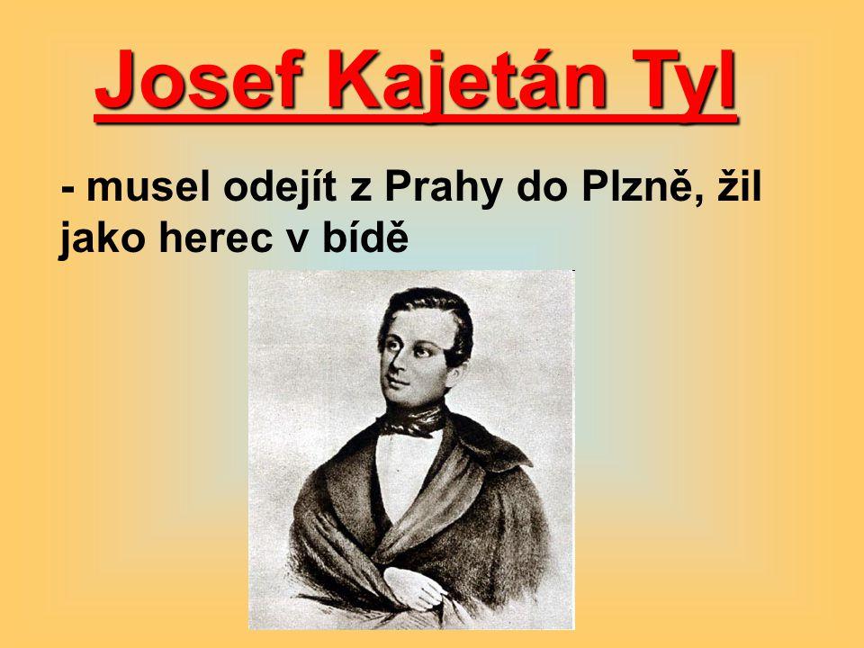 Josef Kajetán Tyl - musel odejít z Prahy do Plzně, žil jako herec v bídě