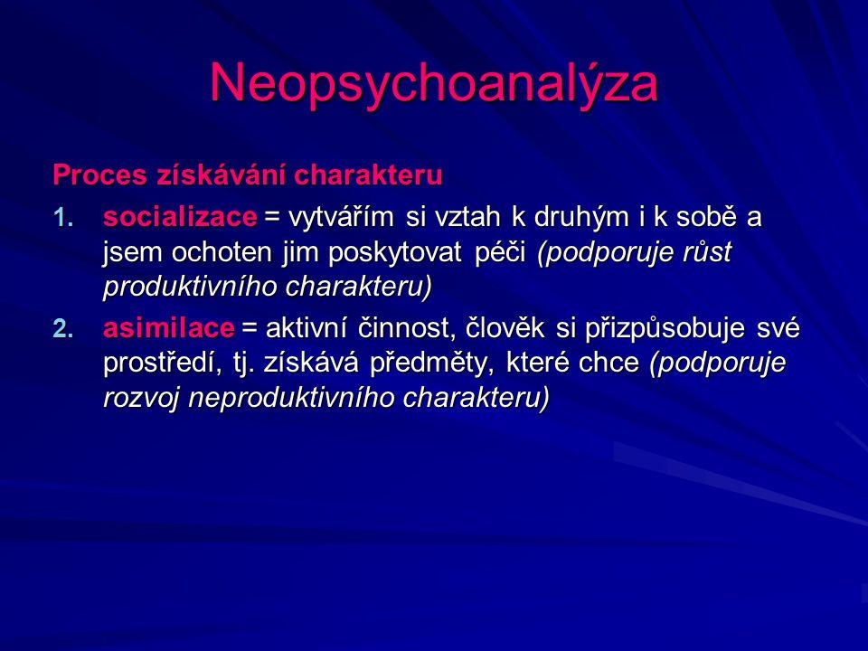 Neopsychoanalýza Proces získávání charakteru 1. socializace = vytvářím si vztah k druhým i k sobě a jsem ochoten jim poskytovat péči (podporuje růst p