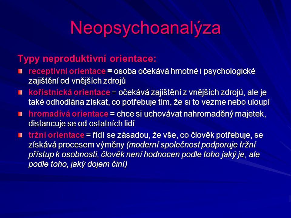 Neopsychoanalýza Typy neproduktivní orientace: receptivní orientace = osoba očekává hmotné i psychologické zajištění od vnějších zdrojů kořistnická or