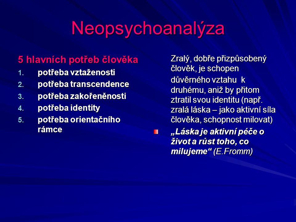 Neopsychoanalýza 5 hlavních potřeb člověka 1. potřeba vztaženosti 2. potřeba transcendence 3. potřeba zakořeněnosti 4. potřeba identity 5. potřeba ori