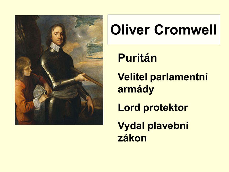 Oliver Cromwell Puritán Velitel parlamentní armády Lord protektor Vydal plavební zákon