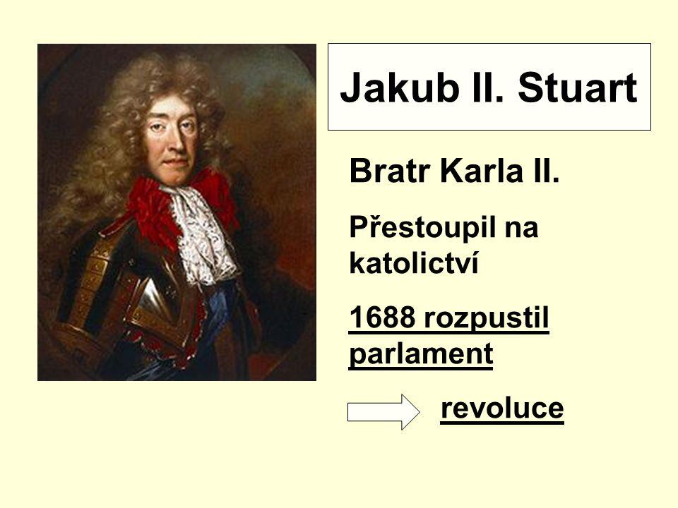 Jakub II. Stuart Bratr Karla II. Přestoupil na katolictví 1688 rozpustil parlament revoluce
