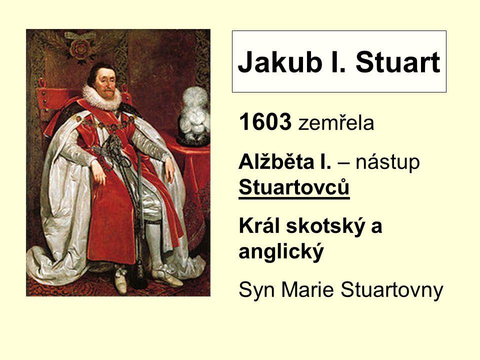 Jakub I.Stuart 1603 zemřela Alžběta I.