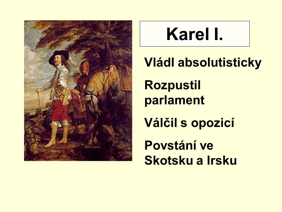 Karel I. Vládl absolutisticky Rozpustil parlament Válčil s opozicí Povstání ve Skotsku a Irsku