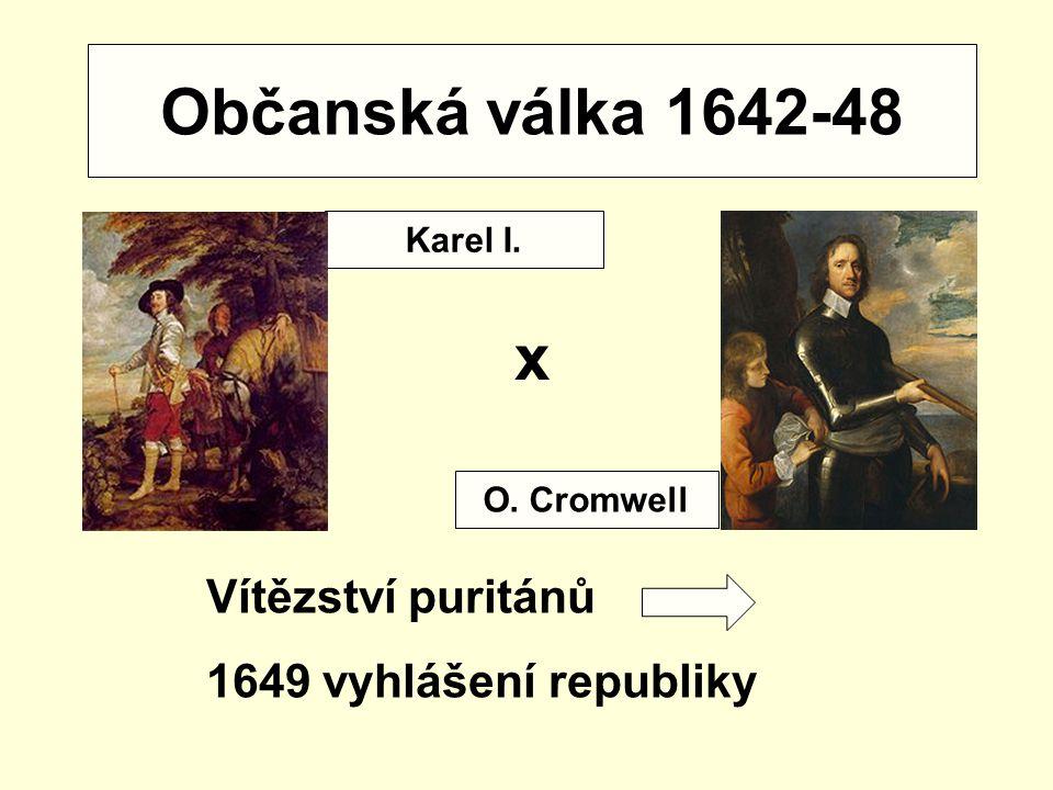 Občanská válka 1642-48 x Vítězství puritánů 1649 vyhlášení republiky Karel I. O. Cromwell