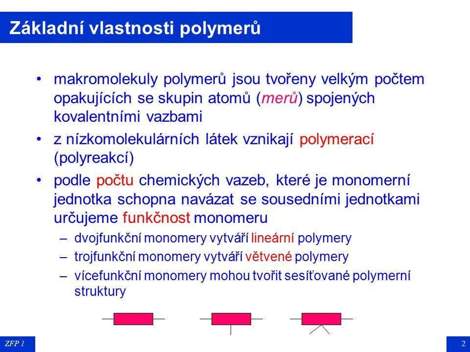 ZFP 12 Základní vlastnosti polymerů makromolekuly polymerů jsou tvořeny velkým počtem opakujících se skupin atomů (merů) spojených kovalentními vazbami z nízkomolekulárních látek vznikají polymerací (polyreakcí) podle počtu chemických vazeb, které je monomerní jednotka schopna navázat se sousedními jednotkami určujeme funkčnost monomeru –dvojfunkční monomery vytváří lineární polymery –trojfunkční monomery vytváří větvené polymery –vícefunkční monomery mohou tvořit sesíťované polymerní struktury