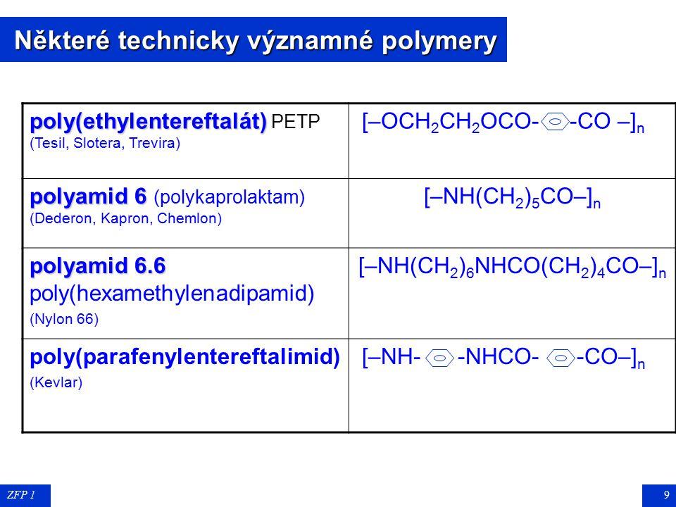 ZFP 19 Některé technicky významné polymery Některé technicky významné polymery poly(ethylentereftalát) poly(ethylentereftalát) PETP (Tesil, Slotera, Trevira) [–OCH 2 CH 2 OCO- -CO –] n polyamid 6 polyamid 6 (polykaprolaktam) (Dederon, Kapron, Chemlon) [–NH(CH 2 ) 5 CO–] n polyamid 6.6 polyamid 6.6 poly(hexamethylenadipamid) (Nylon 66) [–NH(CH 2 ) 6 NHCO(CH 2 ) 4 CO–] n poly(parafenylentereftalimid) (Kevlar) [–NH- -NHCO- -CO–] n