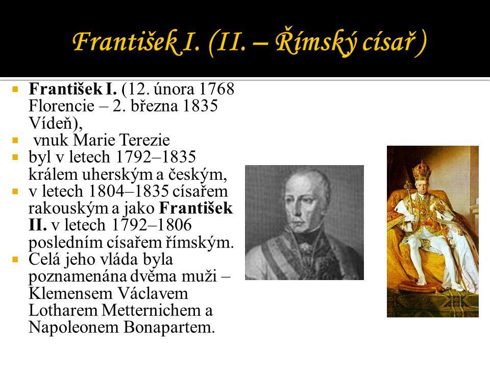  František I. (12. února 1768 Florencie – 2. března 1835 Vídeň),  vnuk Marie Terezie  byl v letech 1792–1835 králem uherským a českým,  v letech 1