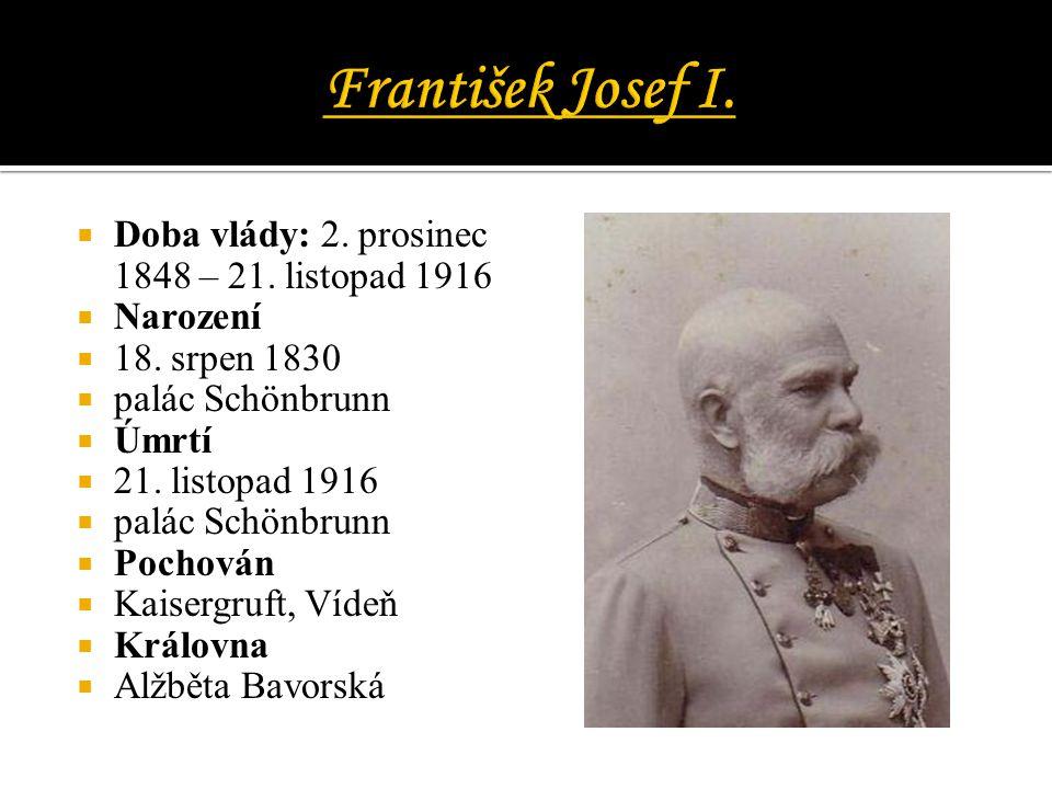  Doba vlády: 2. prosinec 1848 – 21. listopad 1916  Narození  18. srpen 1830  palác Schönbrunn  Úmrtí  21. listopad 1916  palác Schönbrunn  Poc