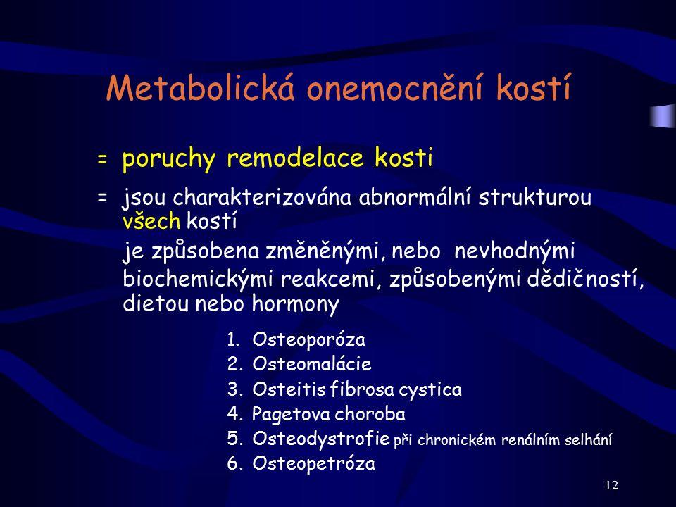12 Metabolická onemocnění kostí = poruchy remodelace kosti = jsou charakterizována abnormální strukturou všech kostí je způsobena změněnými, nebo nevh