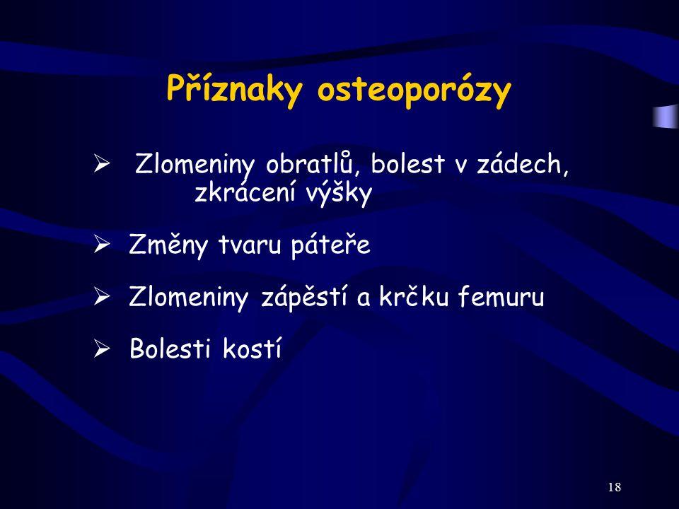 18 Příznaky osteoporózy  Zlomeniny obratlů, bolest v zádech, zkrácení výšky  Změny tvaru páteře  Zlomeniny zápěstí a krčku femuru  Bolesti kostí