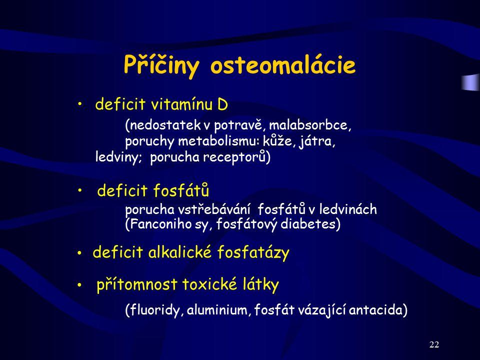 22 Příčiny osteomalácie deficit vitamínu D (nedostatek v potravě, malabsorbce, poruchy metabolismu: kůže, játra, ledviny; porucha receptorů) deficit f