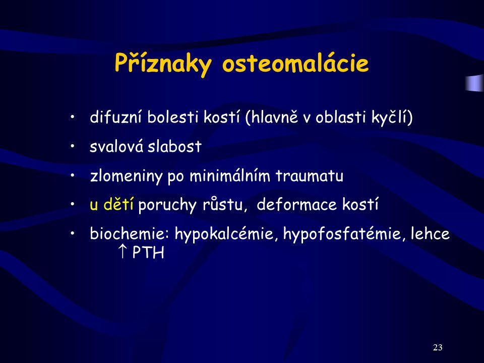 23 Příznaky osteomalácie difuzní bolesti kostí (hlavně v oblasti kyčlí) svalová slabost zlomeniny po minimálním traumatu u dětí poruchy růstu, deforma