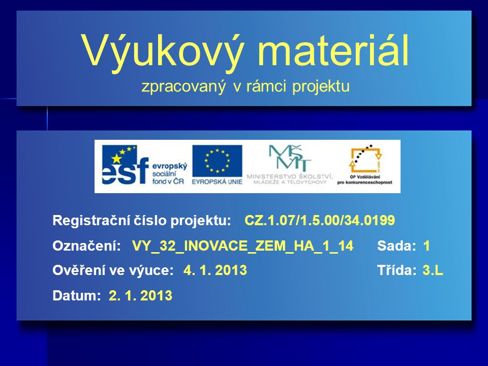 Výukový materiál zpracovaný v rámci projektu Označení:Sada: Ověření ve výuce:Třída: Datum: Registrační číslo projektu:CZ.1.07/1.5.00/34.0199 1VY_32_INOVACE_ZEM_HA_1_14 4.