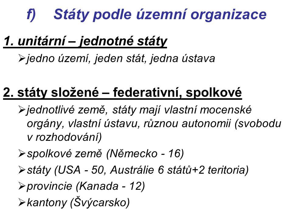 f)Státy podle územní organizace 1. unitární – jednotné státy  jedno území, jeden stát, jedna ústava 2. státy složené – federativní, spolkové  jednot