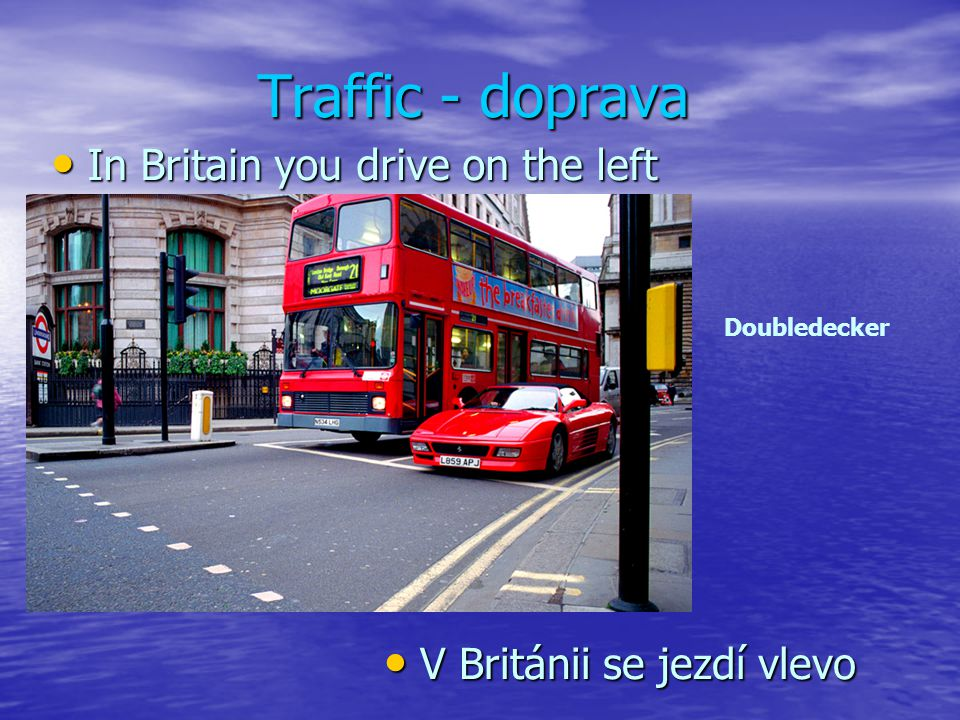 Traffic - doprava In Britain you drive on the left In Britain you drive on the left V Británii se jezdí vlevo V Británii se jezdí vlevo Doubledecker