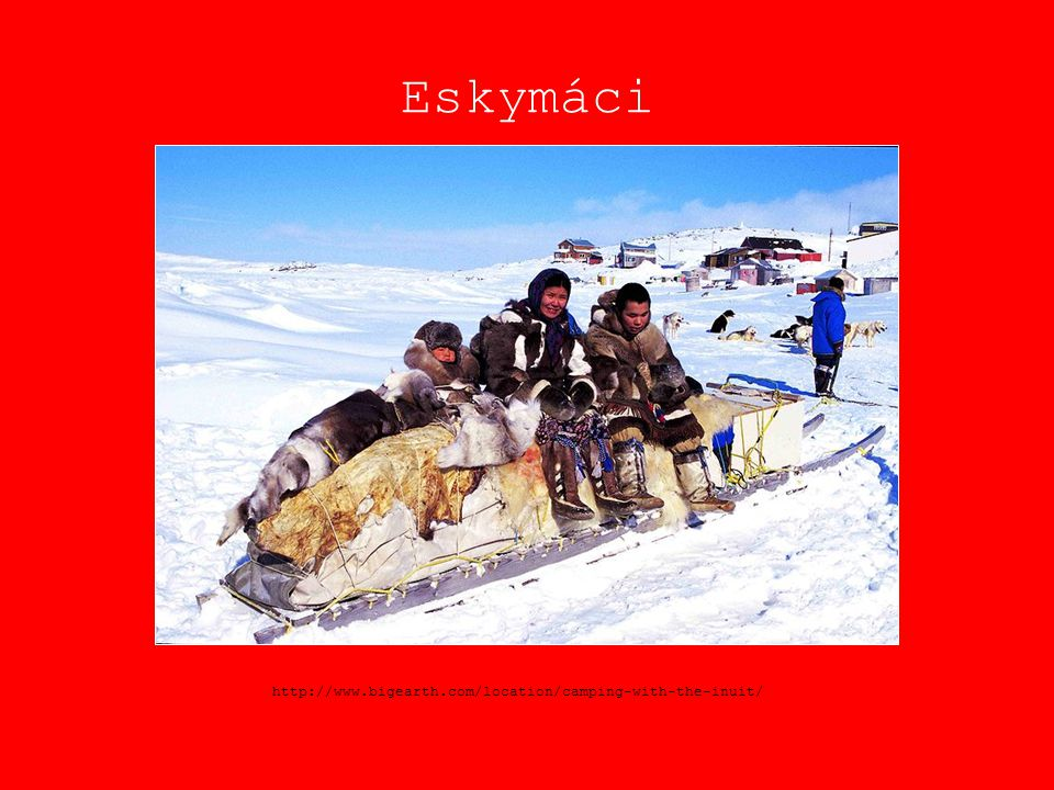 Eskymáci http://www.bigearth.com/location/camping-with-the-inuit/