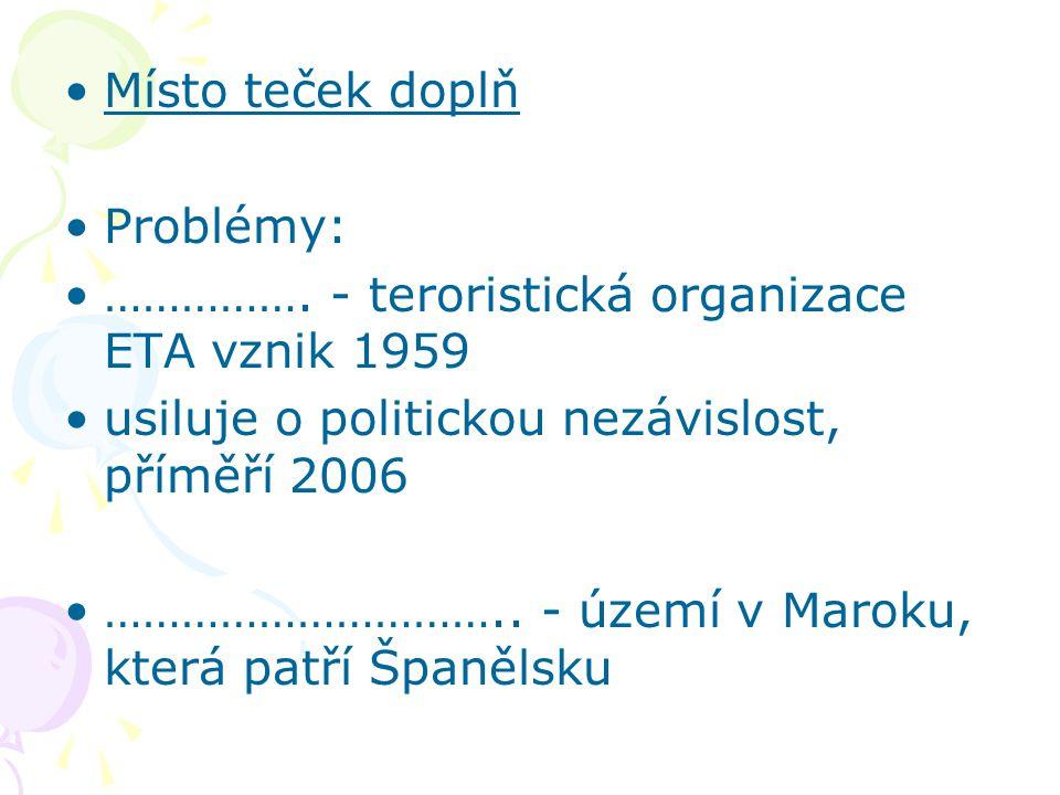 Místo teček doplň Problémy: ……………. - teroristická organizace ETA vznik 1959 usiluje o politickou nezávislost, příměří 2006 ………………………….. - území v Maro
