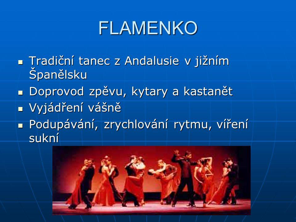FLAMENKO Tradiční tanec z Andalusie v jižním Španělsku Tradiční tanec z Andalusie v jižním Španělsku Doprovod zpěvu, kytary a kastanět Doprovod zpěvu,