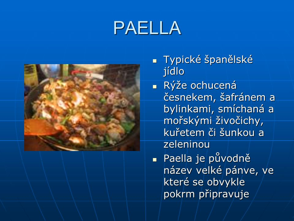 PAELLA Typické španělské jídlo Typické španělské jídlo Rýže ochucená česnekem, šafránem a bylinkami, smíchaná a mořskými živočichy, kuřetem či šunkou