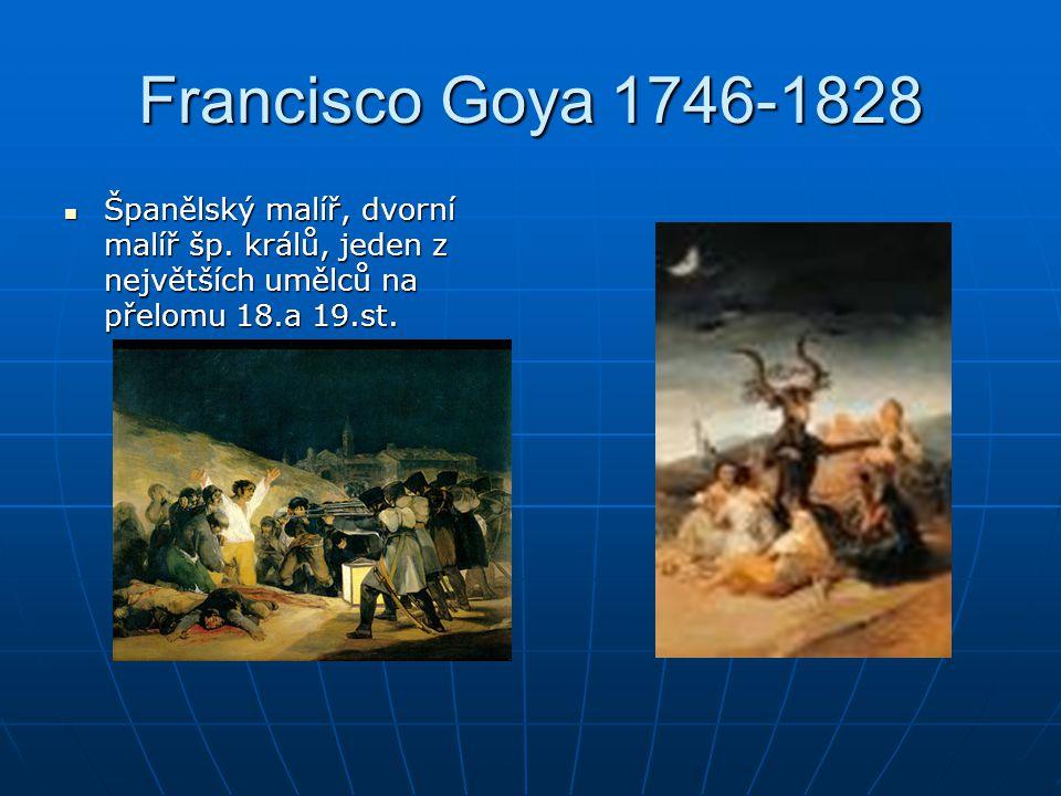 Francisco Goya 1746-1828 Španělský malíř, dvorní malíř šp. králů, jeden z největších umělců na přelomu 18.a 19.st. Španělský malíř, dvorní malíř šp. k