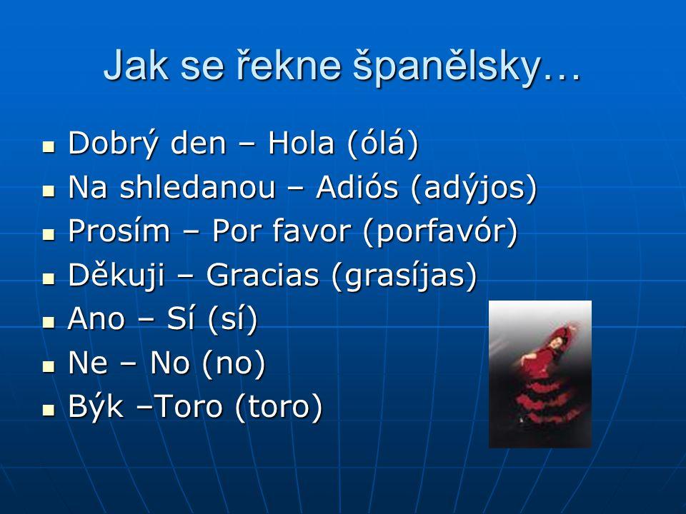 Jak se řekne španělsky… Dobrý den – Hola (ólá) Dobrý den – Hola (ólá) Na shledanou – Adiós (adýjos) Na shledanou – Adiós (adýjos) Prosím – Por favor (