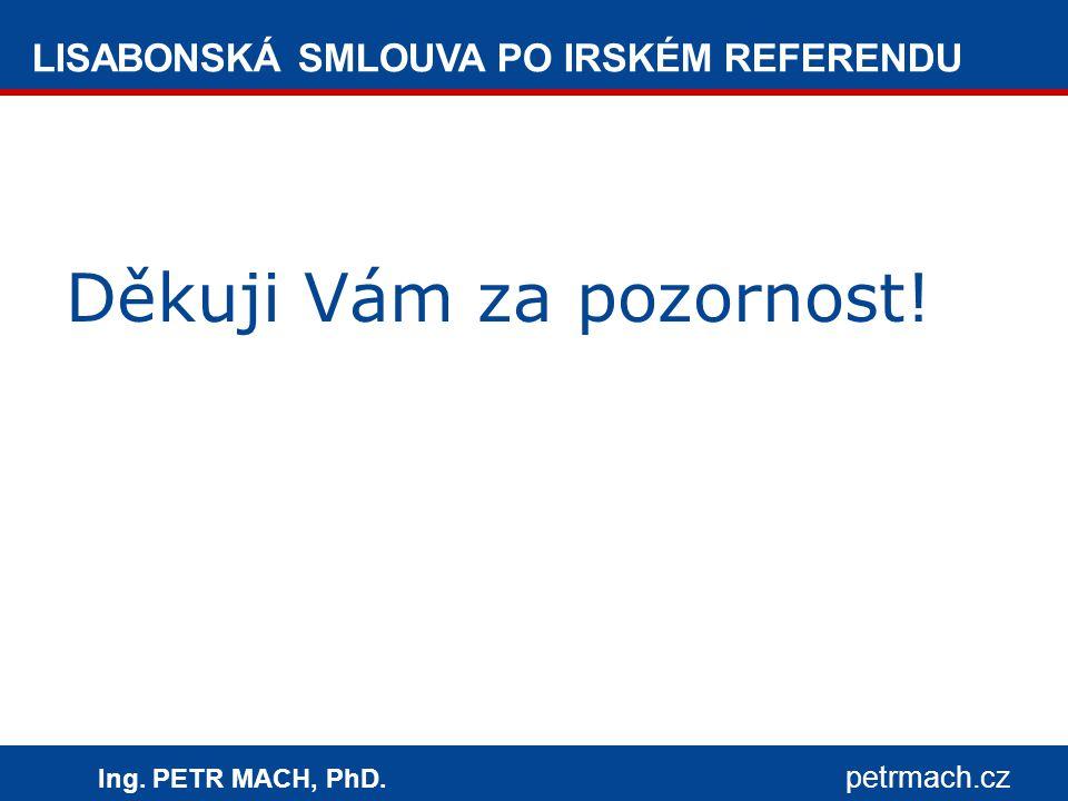 LISABONSKÁ SMLOUVA PO IRSKÉM REFERENDU Ing. PETR MACH, PhD. petrmach.cz Děkuji Vám za pozornost!