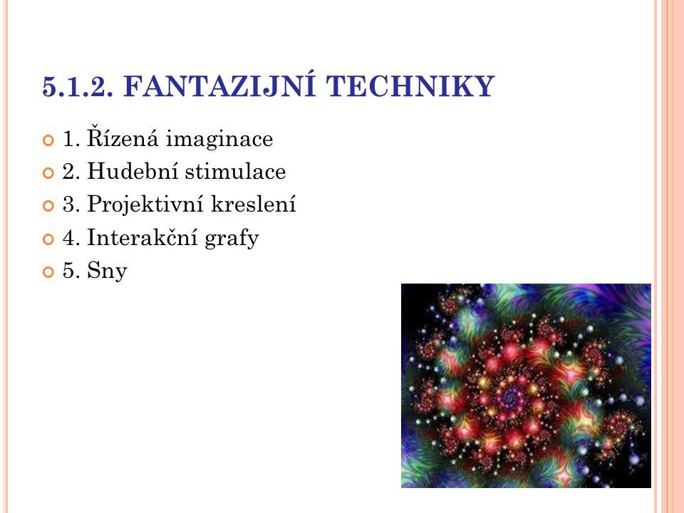 5.1.2. FANTAZIJNÍ TECHNIKY 1. Řízená imaginace 2. Hudební stimulace 3. Projektivní kreslení 4. Interakční grafy 5. Sny