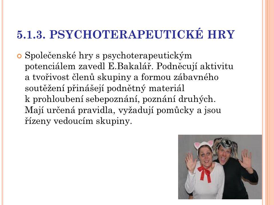 5.1.3. PSYCHOTERAPEUTICKÉ HRY Společenské hry s psychoterapeutickým potenciálem zavedl E.Bakalář. Podněcují aktivitu a tvořivost členů skupiny a formo