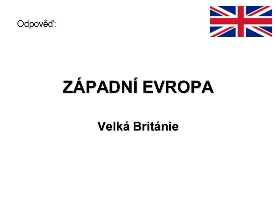 ZÁPADNÍ EVROPA Velká Británie Odpověď: