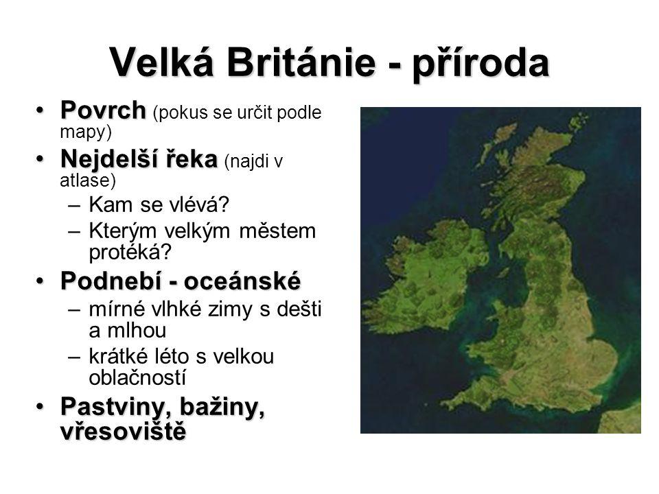 Velká Británie - příroda PovrchPovrch (pokus se určit podle mapy) Nejdelší řekaNejdelší řeka (najdi v atlase) –Kam se vlévá? –Kterým velkým městem pro