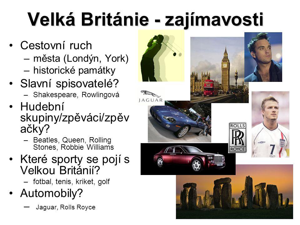 Velká Británie - zajímavosti Cestovní ruch –města (Londýn, York) –historické památky Slavní spisovatelé? –Shakespeare, Rowlingová Hudební skupiny/zpěv