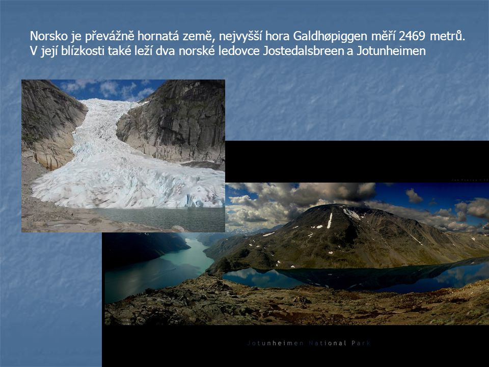 Norsko je převážně hornatá země, nejvyšší hora Galdhøpiggen měří 2469 metrů. V její blízkosti také leží dva norské ledovce Jostedalsbreen a Jotunheime