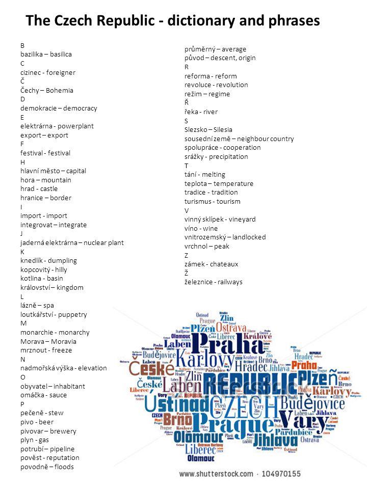 The Czech Republic - dictionary and phrases B bazilika – basilica C cizinec - foreigner Č Čechy – Bohemia D demokracie – democracy E elektrárna - powe