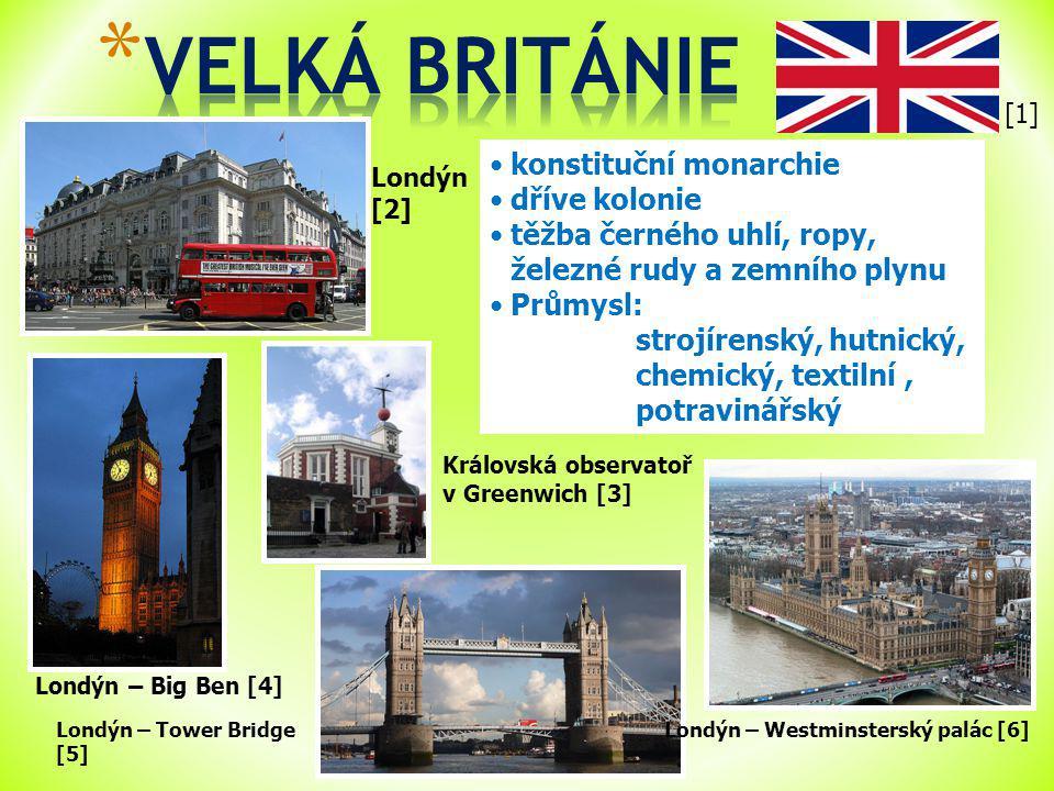 Londýn [2] Londýn – Tower Bridge [5] konstituční monarchie dříve kolonie těžba černého uhlí, ropy, železné rudy a zemního plynu Průmysl: strojírenský, hutnický, chemický, textilní, potravinářský Londýn – Westminsterský palác [6] Londýn – Big Ben [4] Královská observatoř v Greenwich [3] [1]
