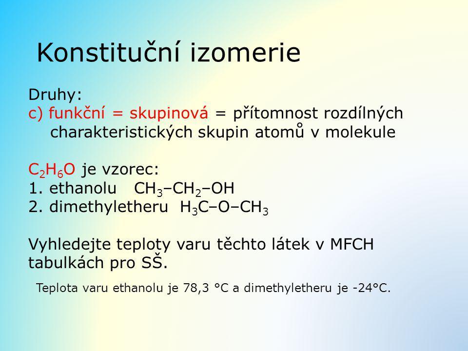 Konstituční izomerie Druhy: c) funkční = skupinová = přítomnost rozdílných charakteristických skupin atomů v molekule C 2 H 6 O je vzorec: 1. ethanolu