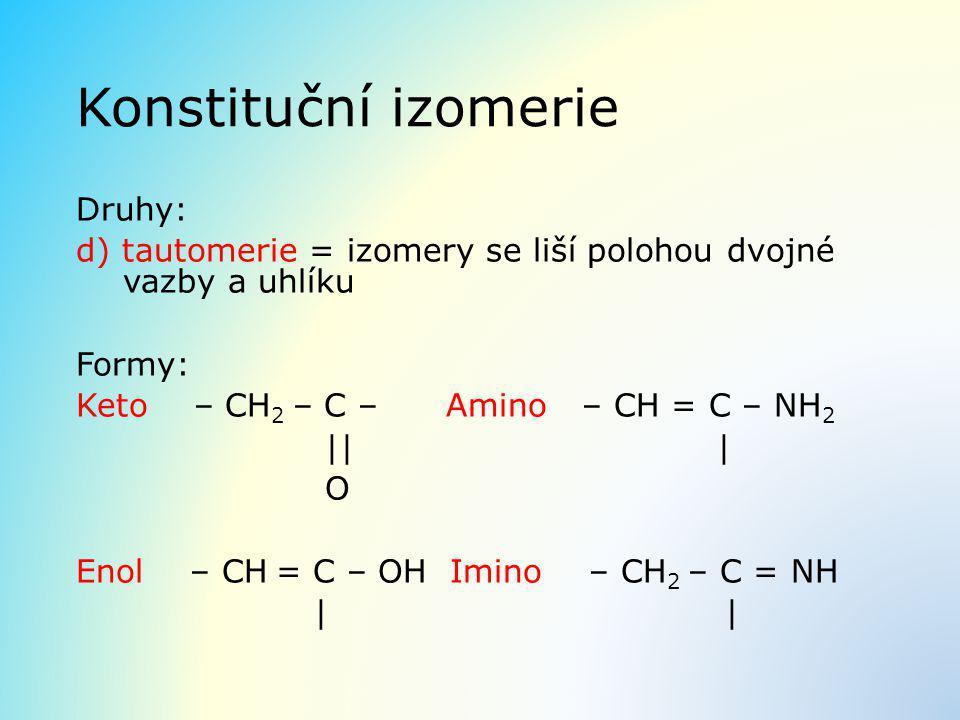 Konstituční izomerie Druhy: d) tautomerie = izomery se liší polohou dvojné vazby a uhlíku Formy: Keto – CH 2 – C – Amino – CH = C – NH 2 || | O Enol –
