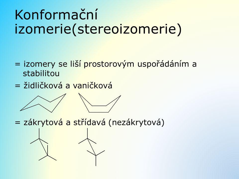 Konformační izomerie(stereoizomerie) = izomery se liší prostorovým uspořádáním a stabilitou = židličková a vaničková = zákrytová a střídavá (nezákryto