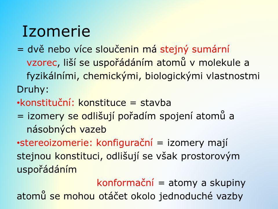 Izomerie = dvě nebo více sloučenin má stejný sumární vzorec, liší se uspořádáním atomů v molekule a fyzikálními, chemickými, biologickými vlastnostmi